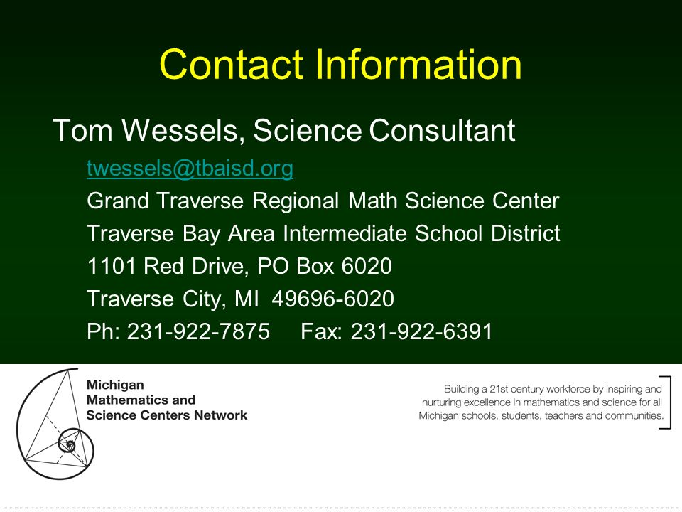 Contact Information Tom Wessels, Science Consultant twessels@tbaisd.org Grand Traverse Regional Math Science Center Traverse Bay Area Intermediate School District 1101 Red Drive, PO Box 6020 Traverse City, MI 49696-6020 Ph: 231-922-7875 Fax: 231-922-6391