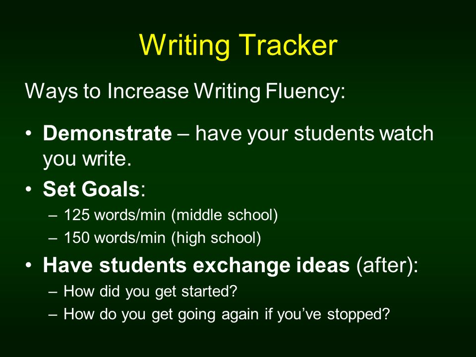 Writing Tracker Ways to Increase Writing Fluency: Demonstrate – have your students watch you write. Set Goals: –125 words/min (middle school) –150 wor