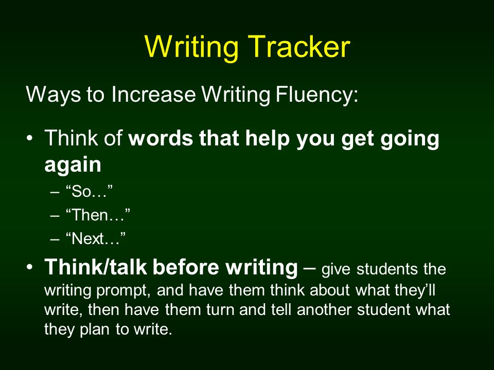 Writing Tracker Ways to Increase Writing Fluency: Think of words that help you get going again –So… –Then… –Next… Think/talk before writing – give stu