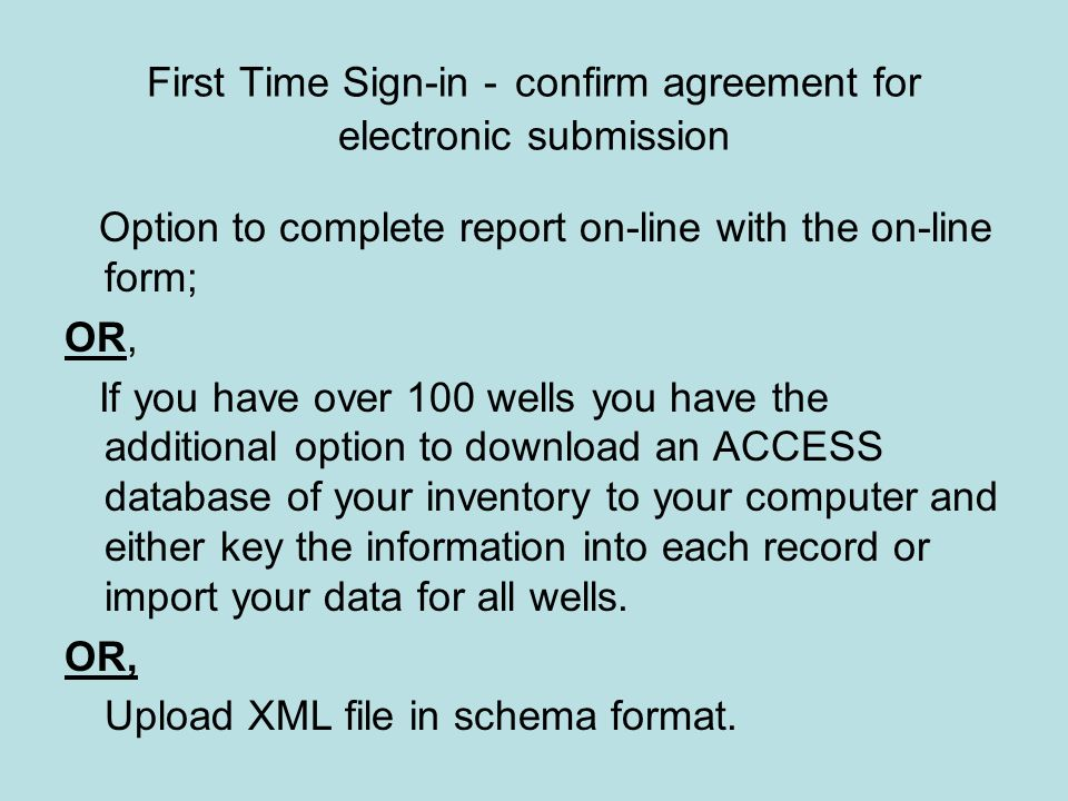 First Time Sign-in - confirm agreement for electronic submission Option to complete report on-line with the on-line form; OR, If you have over 100 wells you have the additional option to download an ACCESS database of your inventory to your computer and either key the information into each record or import your data for all wells.