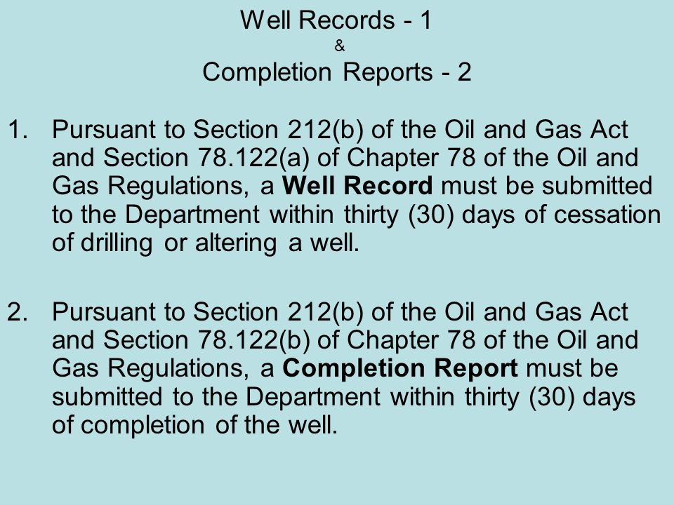 Well Records - 1 & Completion Reports - 2 1.Pursuant to Section 212(b) of the Oil and Gas Act and Section 78.122(a) of Chapter 78 of the Oil and Gas Regulations, a Well Record must be submitted to the Department within thirty (30) days of cessation of drilling or altering a well.