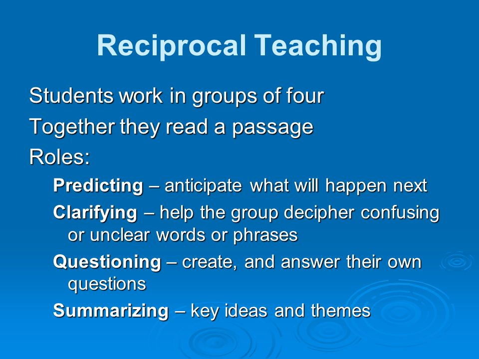 Reciprocal Teaching Students work in groups of four Together they read a passage Roles: Predicting – anticipate what will happen next Clarifying – hel