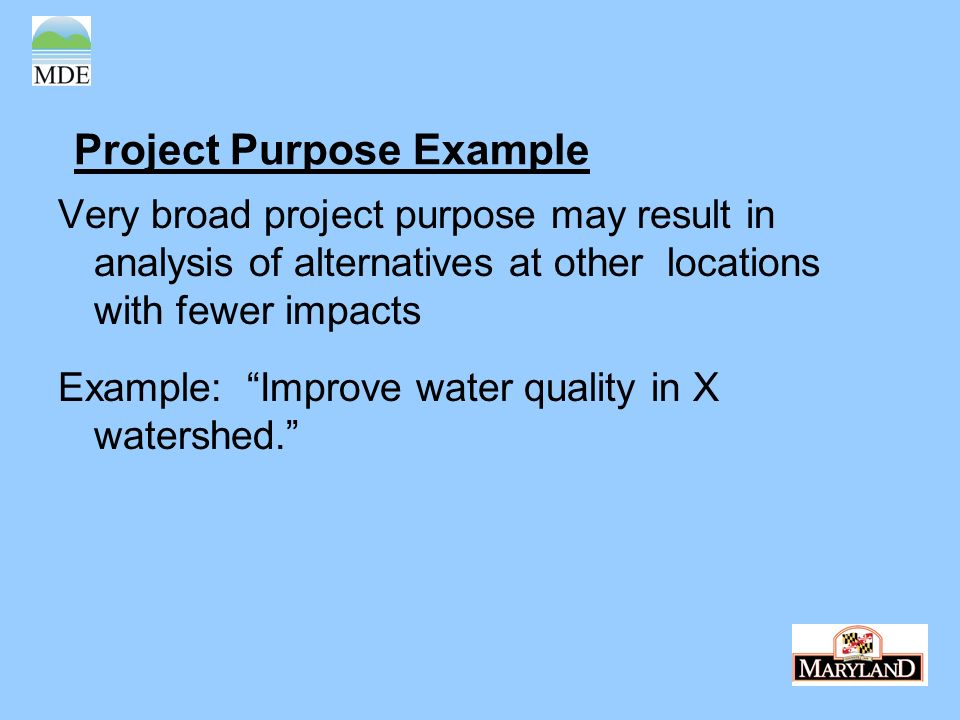 Project Purpose Example Very broad project purpose may result in analysis of alternatives at other locations with fewer impacts Example: Improve water quality in X watershed.