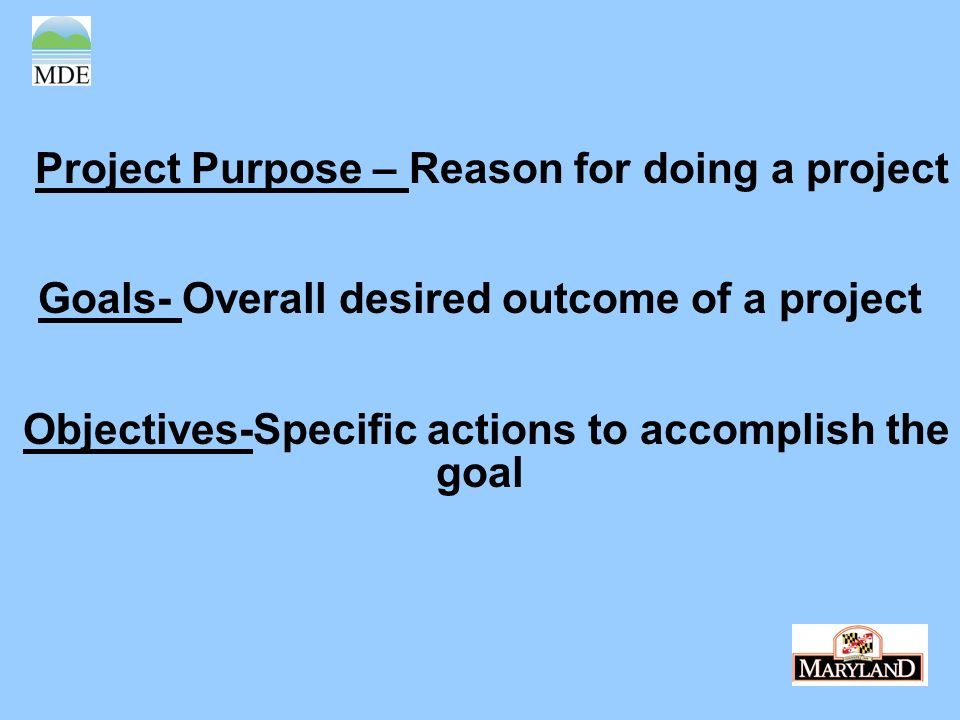 Project Purpose – Reason for doing a project Goals- Overall desired outcome of a project Objectives-Specific actions to accomplish the goal
