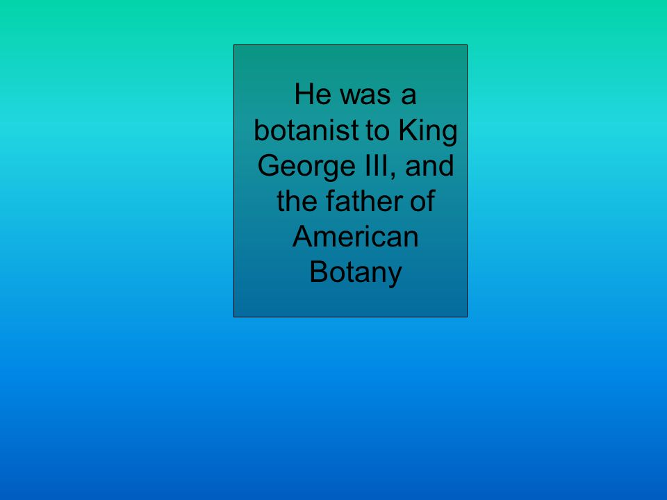 He was a botanist to King George III, and the father of American Botany