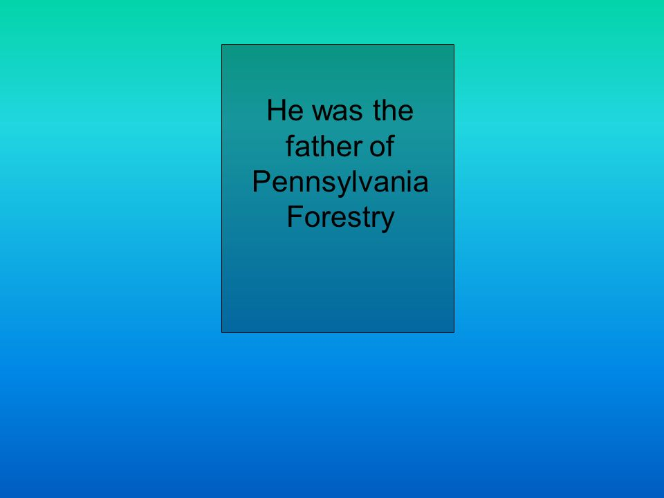 He was the father of Pennsylvania Forestry