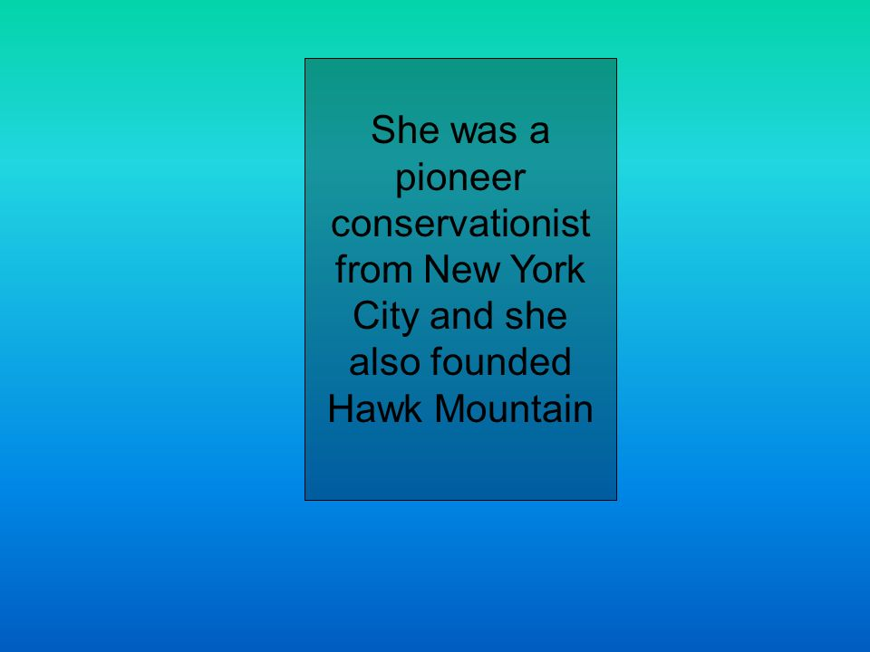 She was a pioneer conservationist from New York City and she also founded Hawk Mountain