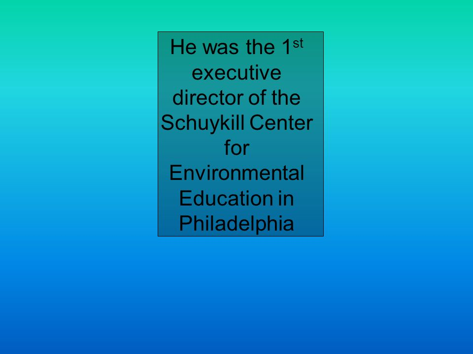 He was the 1 st executive director of the Schuykill Center for Environmental Education in Philadelphia