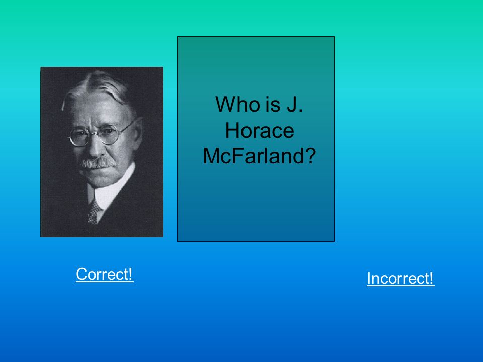 Who is J. Horace McFarland Correct! Incorrect!