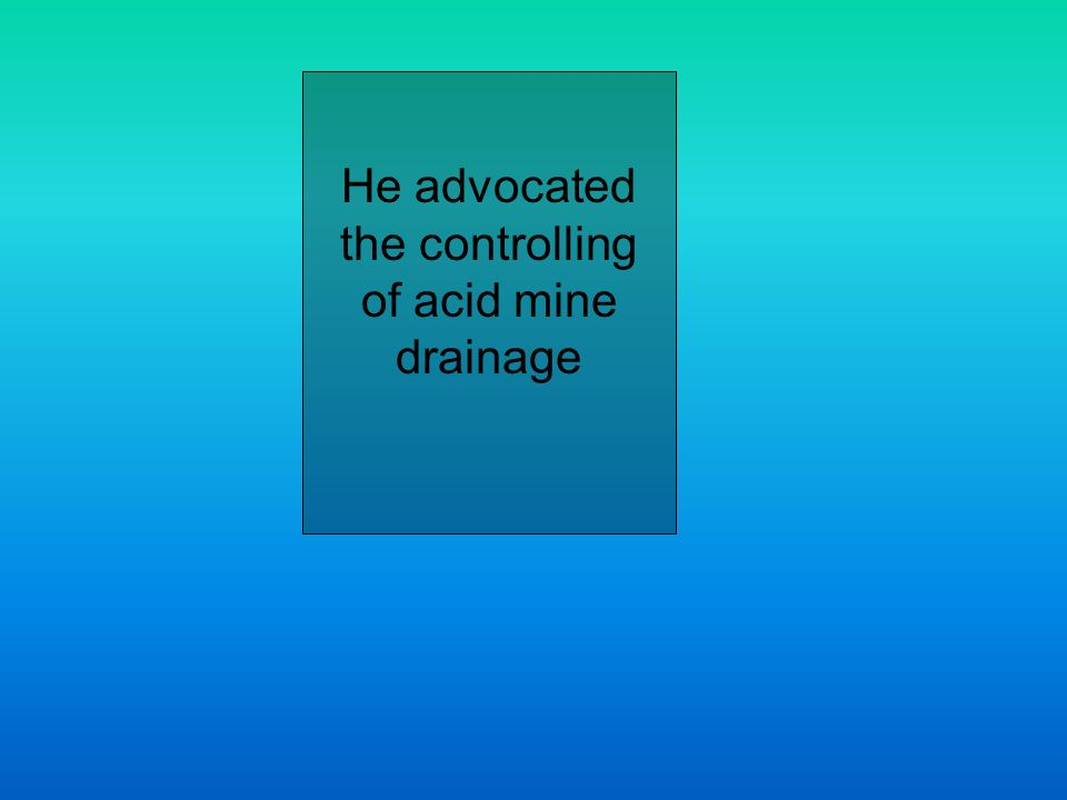 He advocated the controlling of acid mine drainage