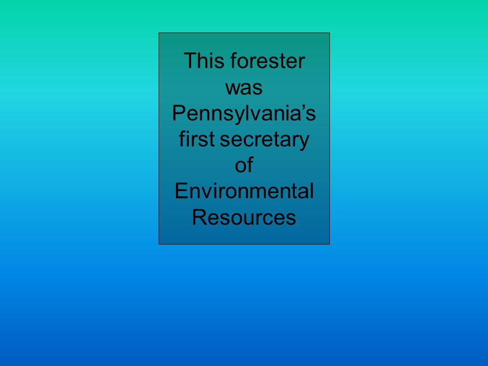 This forester was Pennsylvanias first secretary of Environmental Resources