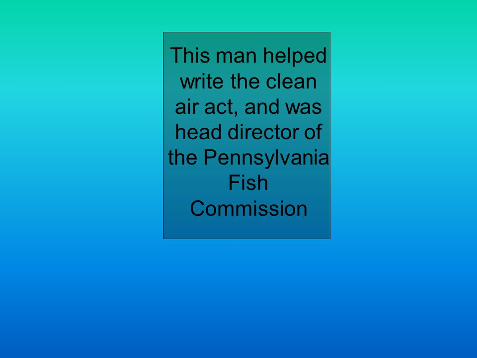 This man helped write the clean air act, and was head director of the Pennsylvania Fish Commission