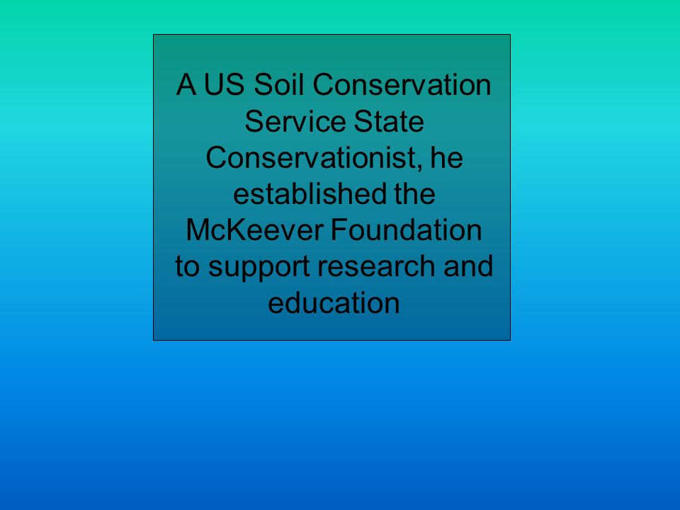 A US Soil Conservation Service State Conservationist, he established the McKeever Foundation to support research and education