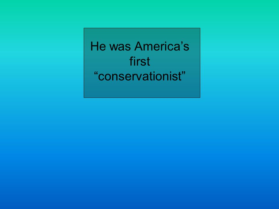 He was Americas first conservationist