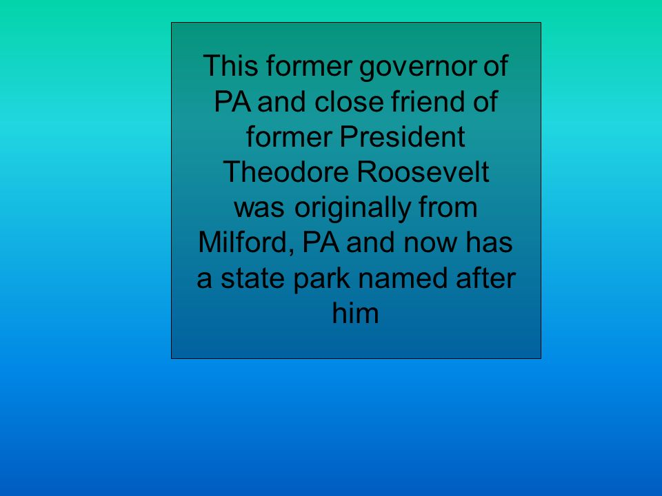 This former governor of PA and close friend of former President Theodore Roosevelt was originally from Milford, PA and now has a state park named after him