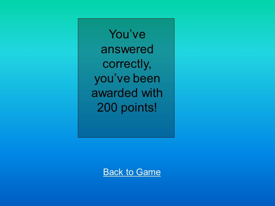 Youve answered correctly, youve been awarded with 200 points! Back to Game