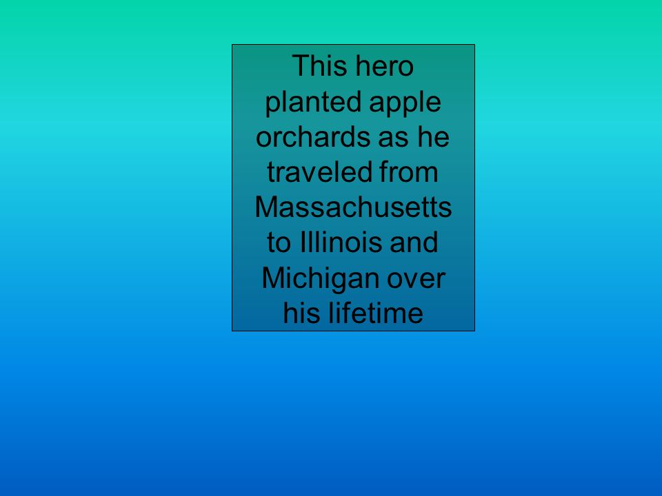 This hero planted apple orchards as he traveled from Massachusetts to Illinois and Michigan over his lifetime