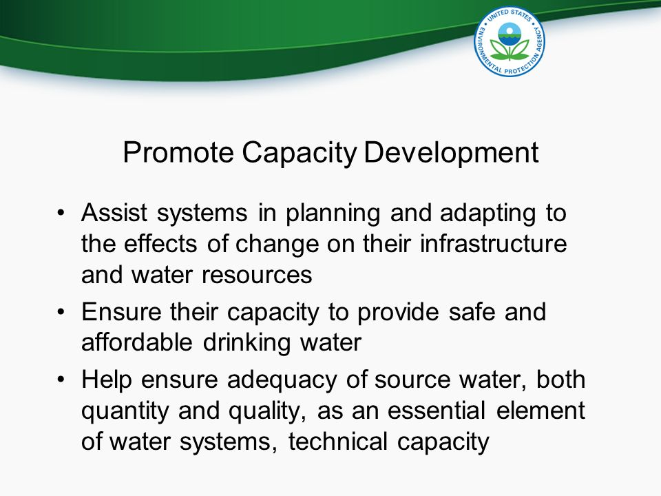 Promote Capacity Development Assist systems in planning and adapting to the effects of change on their infrastructure and water resources Ensure their capacity to provide safe and affordable drinking water Help ensure adequacy of source water, both quantity and quality, as an essential element of water systems, technical capacity