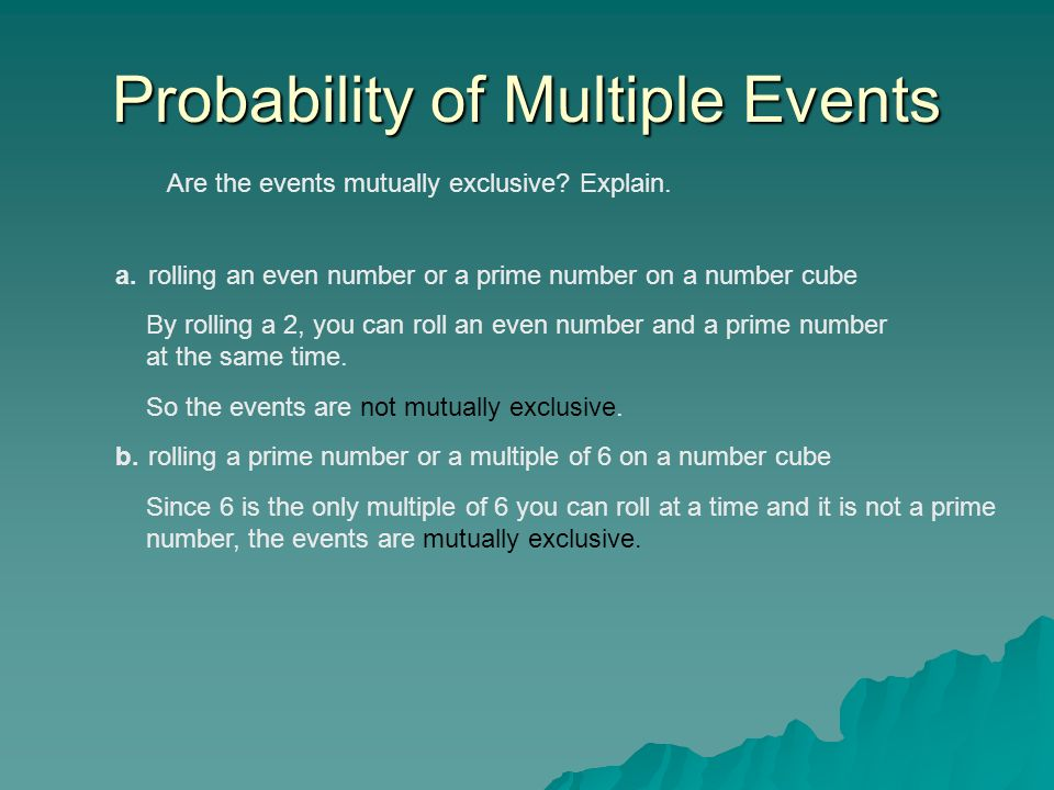 Probability of Multiple Events Are the events mutually exclusive? Explain. a.rolling an even number or a prime number on a number cube By rolling a 2,