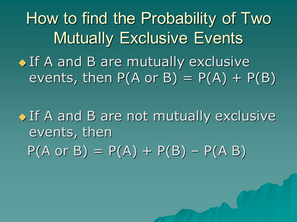 How to find the Probability of Two Mutually Exclusive Events If A and B are mutually exclusive events, then P(A or B) = P(A) + P(B) If A and B are mut