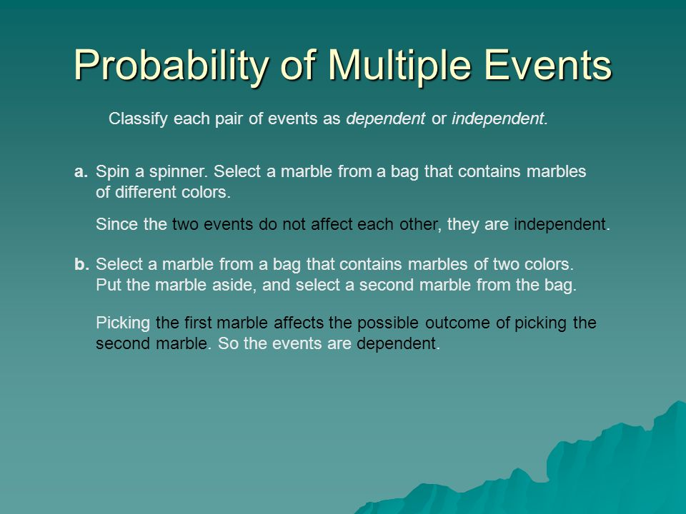 Classify each pair of events as dependent or independent. Probability of Multiple Events a.Spin a spinner. Select a marble from a bag that contains ma