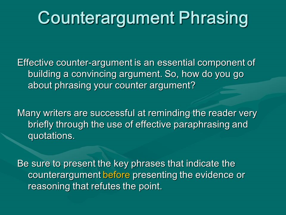 Counterargument Phrasing Effective counter-argument is an essential component of building a convincing argument. So, how do you go about phrasing your