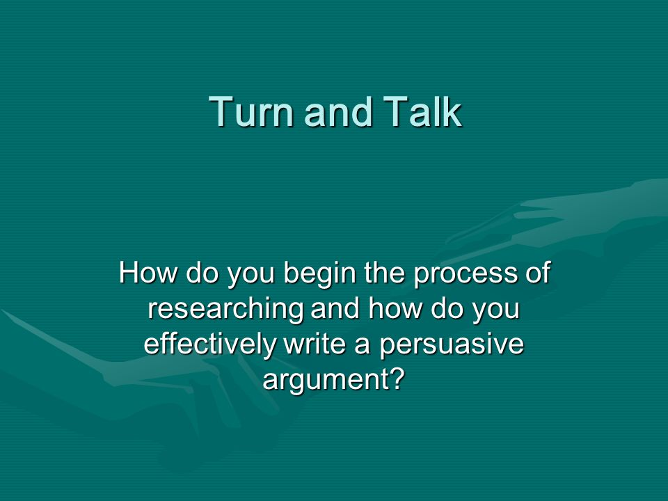 Turn and Talk How do you begin the process of researching and how do you effectively write a persuasive argument?
