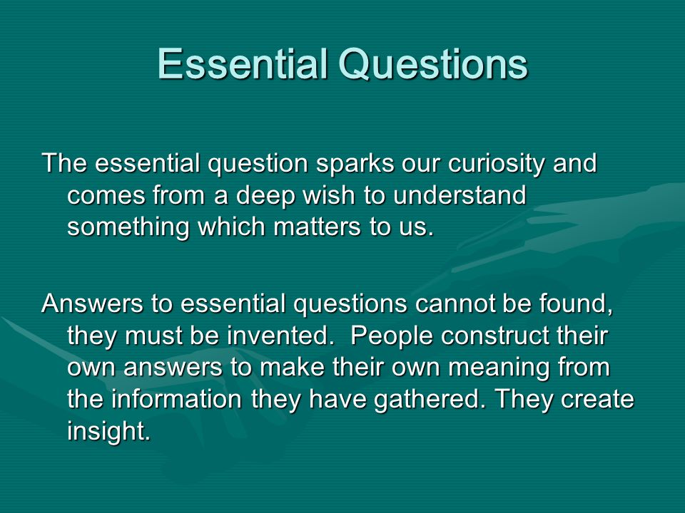 Essential Questions The essential question sparks our curiosity and comes from a deep wish to understand something which matters to us. Answers to ess