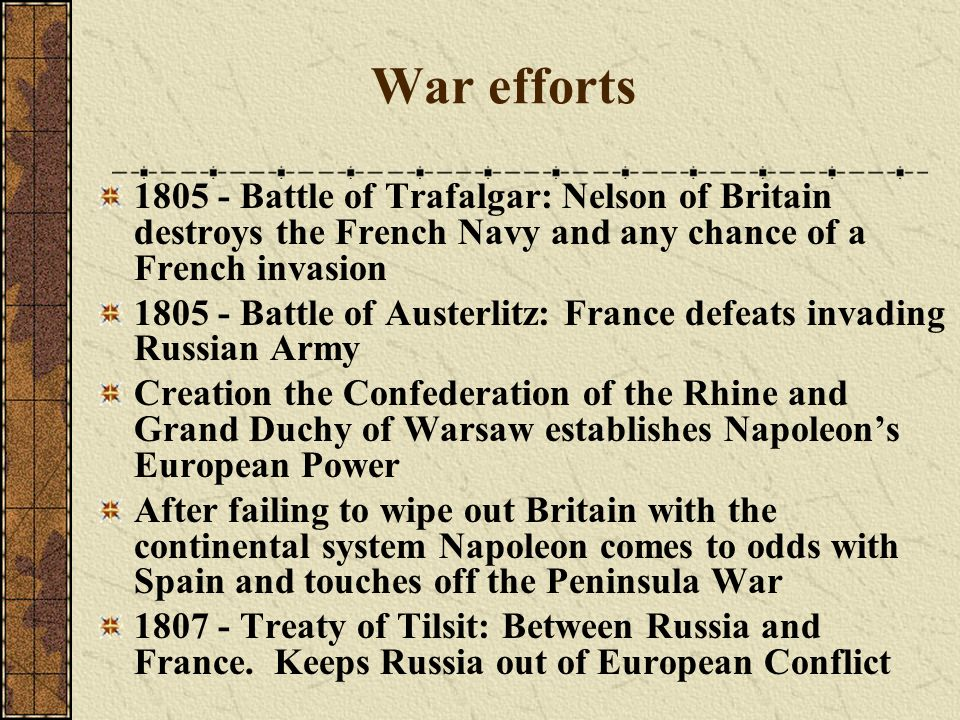 War efforts 1805 - Battle of Trafalgar: Nelson of Britain destroys the French Navy and any chance of a French invasion 1805 - Battle of Austerlitz: Fr