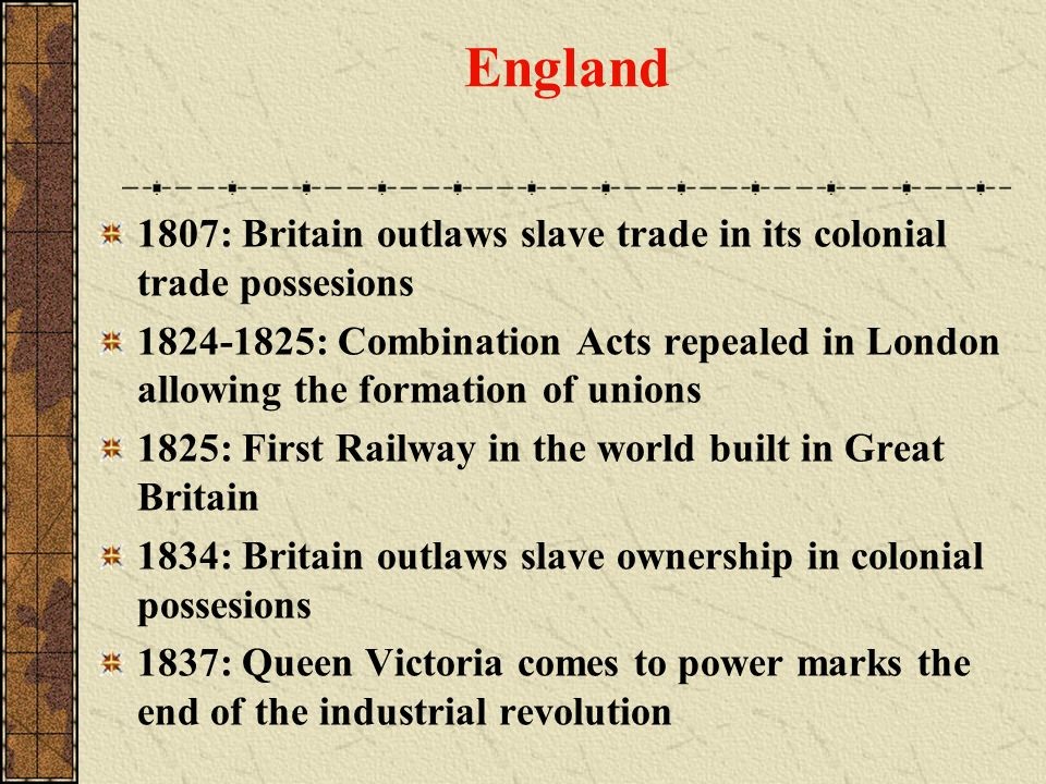 England 1807: Britain outlaws slave trade in its colonial trade possesions 1824-1825: Combination Acts repealed in London allowing the formation of un
