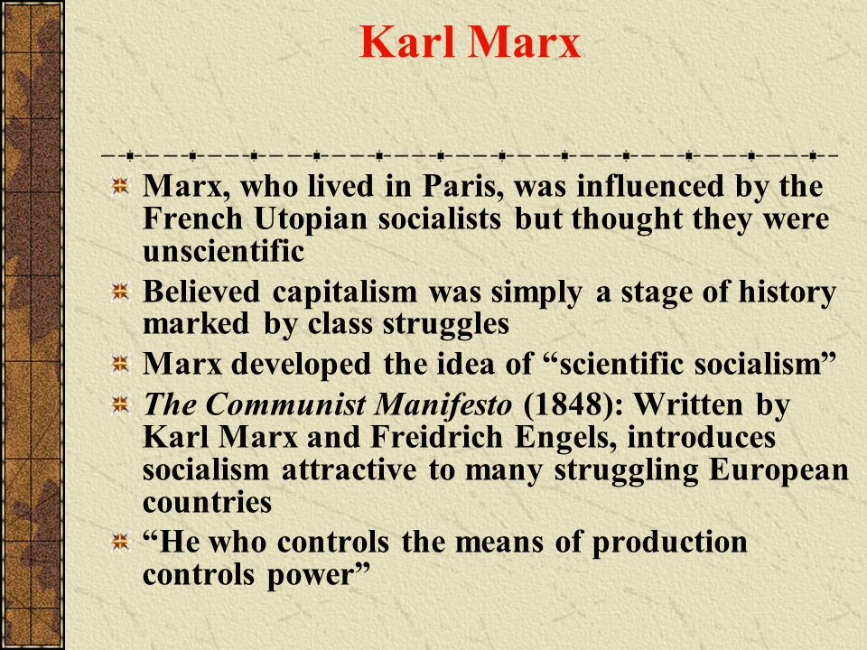 Karl Marx Marx, who lived in Paris, was influenced by the French Utopian socialists but thought they were unscientific Believed capitalism was simply