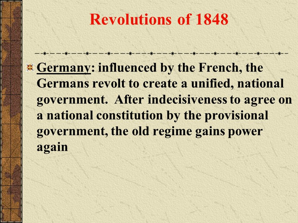 Revolutions of 1848 Germany: influenced by the French, the Germans revolt to create a unified, national government. After indecisiveness to agree on a