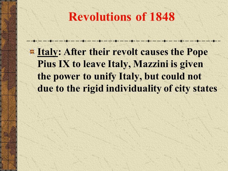 Italy: After their revolt causes the Pope Pius IX to leave Italy, Mazzini is given the power to unify Italy, but could not due to the rigid individual
