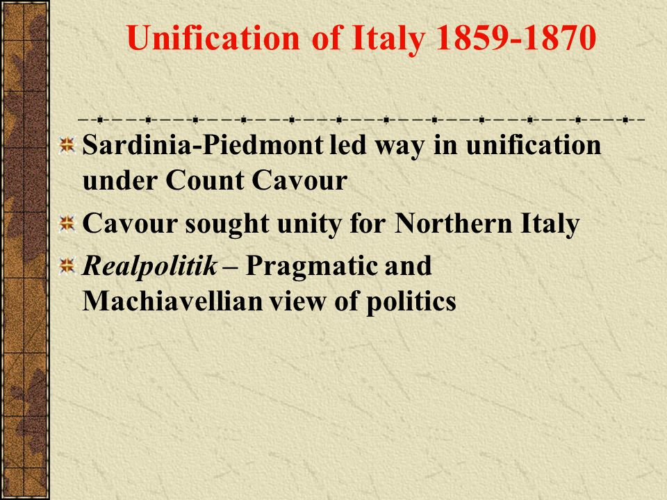 Unification of Italy 1859-1870 Sardinia-Piedmont led way in unification under Count Cavour Cavour sought unity for Northern Italy Realpolitik – Pragma
