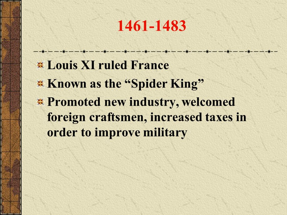 1461-1483 Louis XI ruled France Known as the Spider King Promoted new industry, welcomed foreign craftsmen, increased taxes in order to improve milita