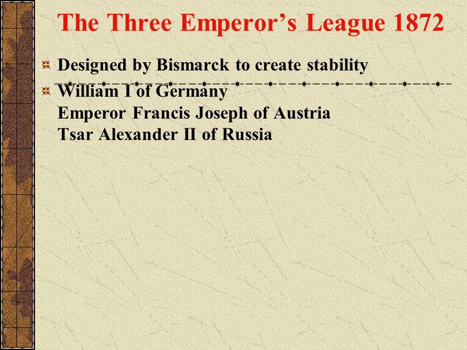 Designed by Bismarck to create stability William I of Germany Emperor Francis Joseph of Austria Tsar Alexander II of Russia The Three Emperors League