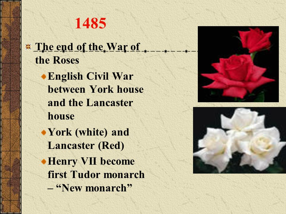 The end of the War of the Roses English Civil War between York house and the Lancaster house York (white) and Lancaster (Red) Henry VII become first T