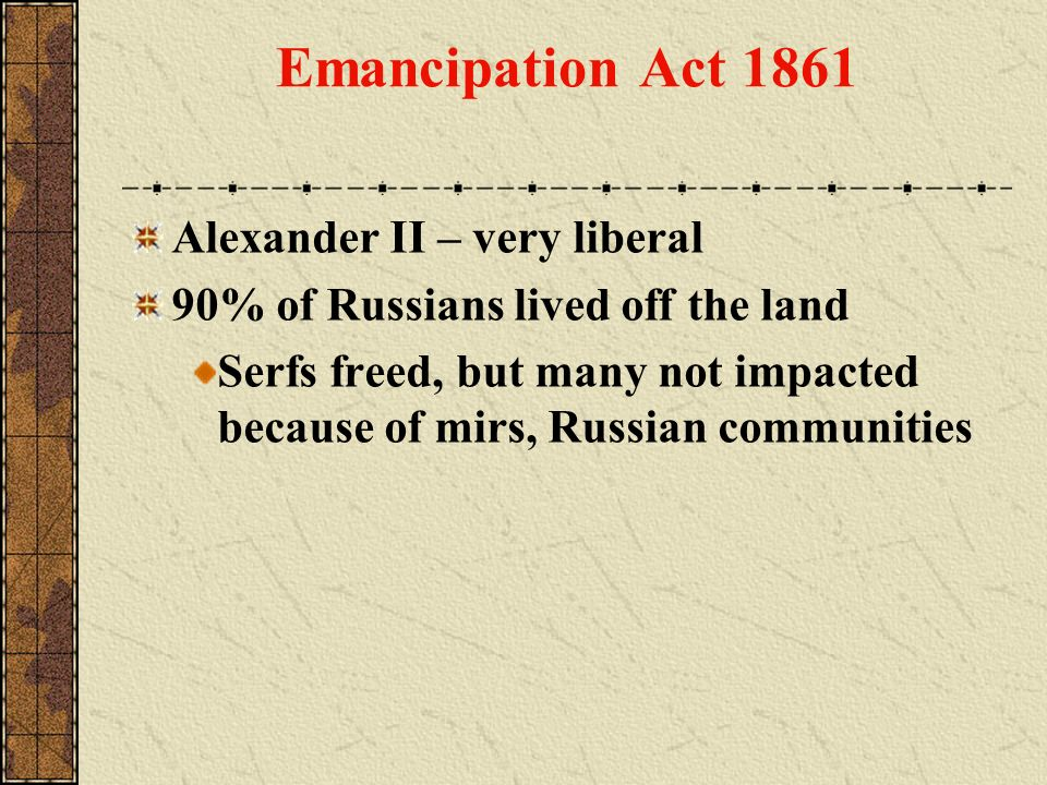 Emancipation Act 1861 Alexander II – very liberal 90% of Russians lived off the land Serfs freed, but many not impacted because of mirs, Russian commu