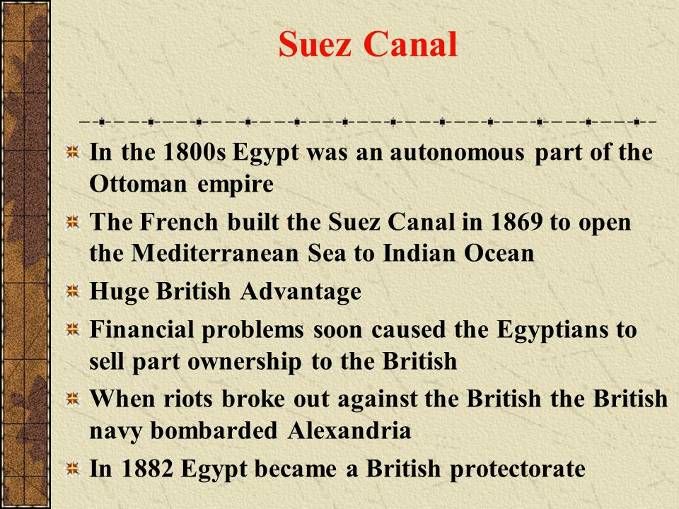 Suez Canal In the 1800s Egypt was an autonomous part of the Ottoman empire The French built the Suez Canal in 1869 to open the Mediterranean Sea to In