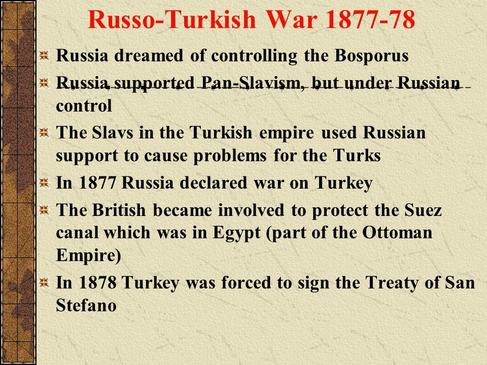 Russo-Turkish War 1877-78 Russia dreamed of controlling the Bosporus Russia supported Pan-Slavism, but under Russian control The Slavs in the Turkish