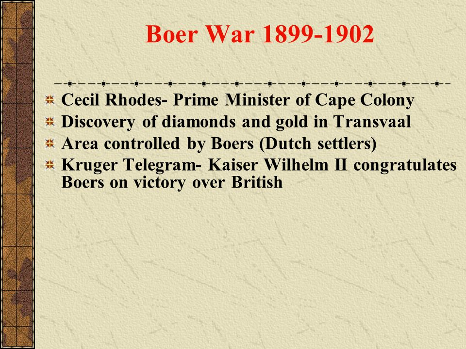 Boer War 1899-1902 Cecil Rhodes- Prime Minister of Cape Colony Discovery of diamonds and gold in Transvaal Area controlled by Boers (Dutch settlers) K