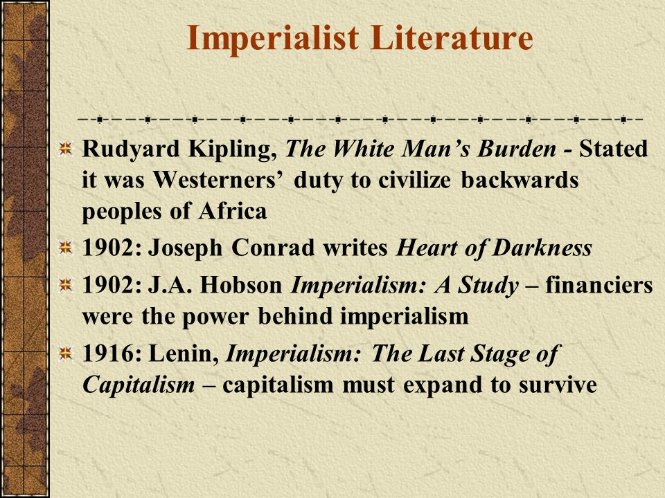 Imperialist Literature Rudyard Kipling, The White Mans Burden - Stated it was Westerners duty to civilize backwards peoples of Africa 1902: Joseph Con