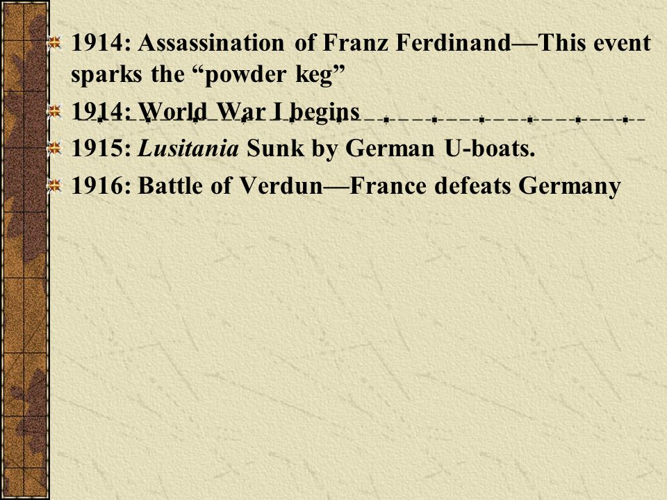 1914: Assassination of Franz FerdinandThis event sparks the powder keg 1914: World War I begins 1915: Lusitania Sunk by German U-boats. 1916: Battle o