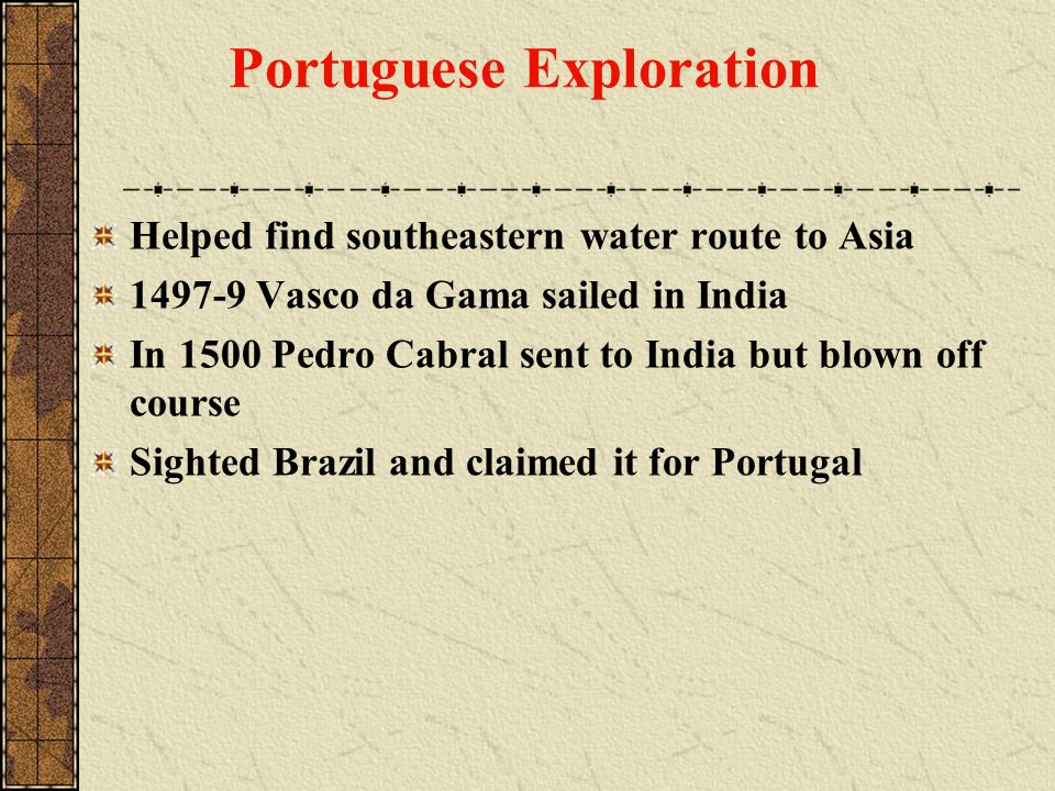 Portuguese Exploration Helped find southeastern water route to Asia 1497-9 Vasco da Gama sailed in India In 1500 Pedro Cabral sent to India but blown