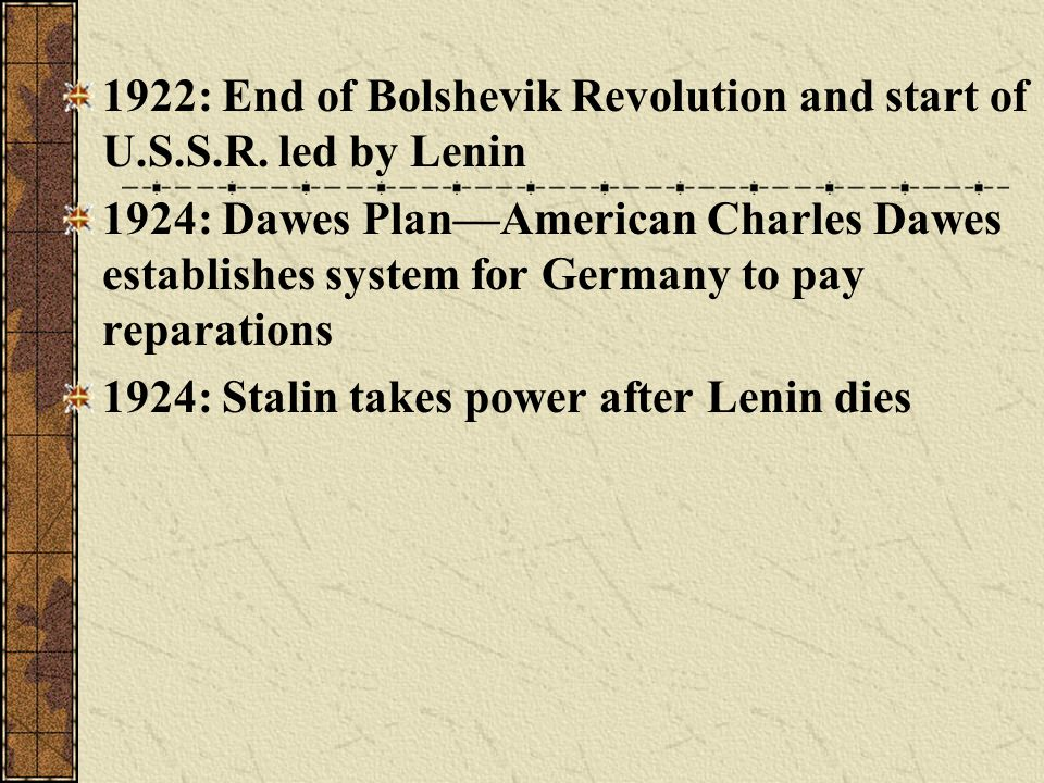 1922: End of Bolshevik Revolution and start of U.S.S.R. led by Lenin 1924: Dawes PlanAmerican Charles Dawes establishes system for Germany to pay repa