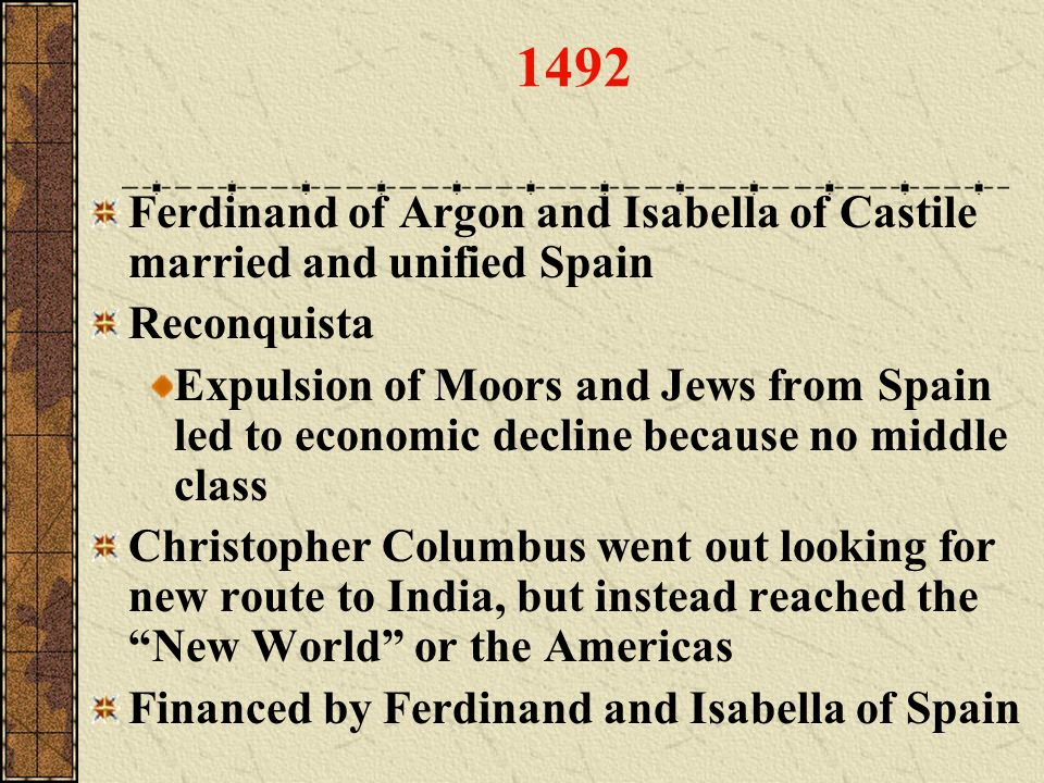 1492 Ferdinand of Argon and Isabella of Castile married and unified Spain Reconquista Expulsion of Moors and Jews from Spain led to economic decline b