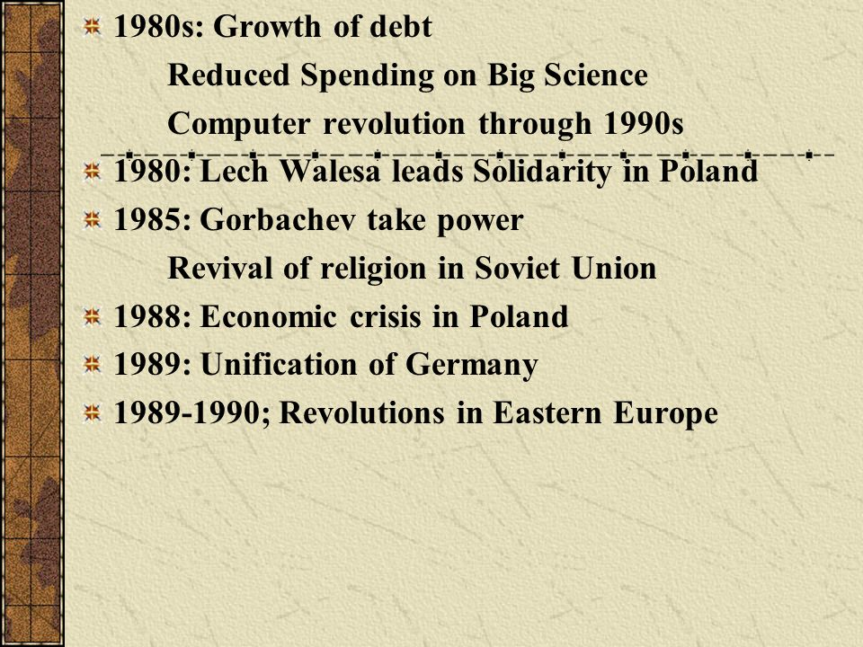 1980s: Growth of debt Reduced Spending on Big Science Computer revolution through 1990s 1980: Lech Walesa leads Solidarity in Poland 1985: Gorbachev t