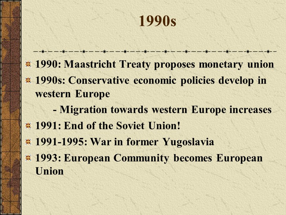 1990s 1990: Maastricht Treaty proposes monetary union 1990s: Conservative economic policies develop in western Europe - Migration towards western Euro