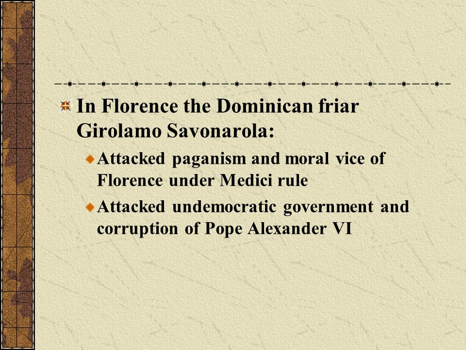 In Florence the Dominican friar Girolamo Savonarola: Attacked paganism and moral vice of Florence under Medici rule Attacked undemocratic government a