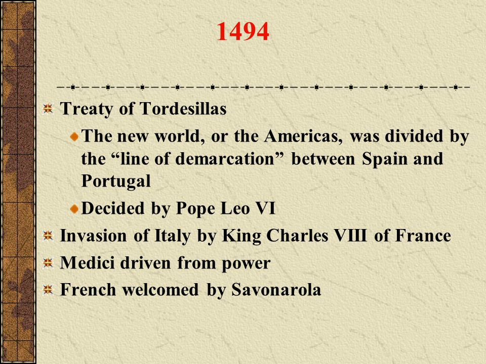 1494 Treaty of Tordesillas The new world, or the Americas, was divided by the line of demarcation between Spain and Portugal Decided by Pope Leo VI In